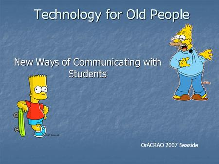 Technology for Old People Technology for Old People New Ways of Communicating with Students OrACRAO 2007 Seaside.