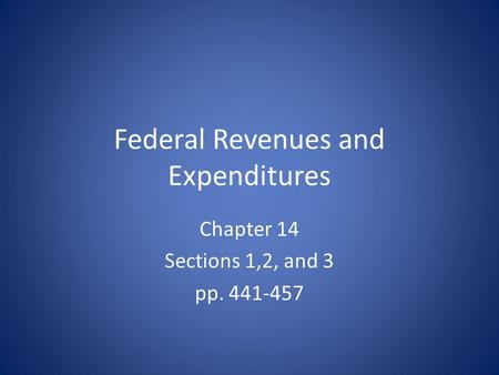 Federal Revenues and Expenditures Chapter 14 Sections 1,2, and 3 pp. 441-457.