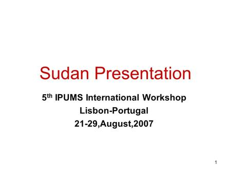 1 Sudan Presentation 5 th IPUMS International Workshop Lisbon-Portugal 21-29,August,2007.