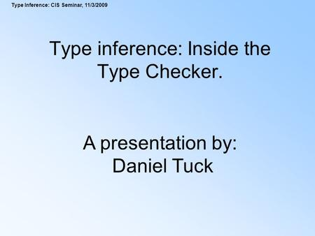 Type Inference: CIS Seminar, 11/3/2009 Type inference: Inside the Type Checker. A presentation by: Daniel Tuck.