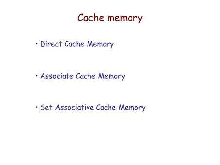 Cache memory Direct Cache Memory Associate Cache Memory Set Associative Cache Memory.