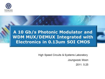 A 10 Gb/s Photonic Modulator and WDM MUX/DEMUX Integrated with Electronics in 0.13um SOI CMOS High Speed Circuits & Systems Laboratory Joungwook Moon 2011.