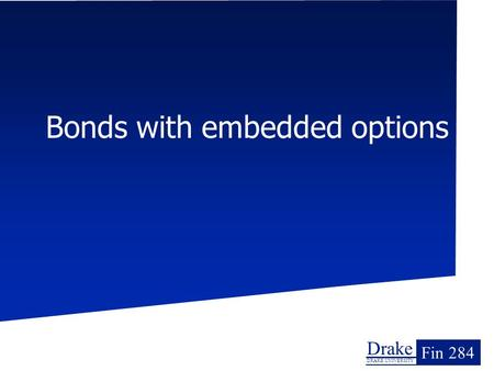 Drake DRAKE UNIVERSITY Fin 284 Bonds with embedded options.