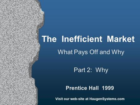 The Inefficient Market What Pays Off and Why Part 2: Why Prentice Hall 1999 Visit our web-site at HaugenSystems.com.