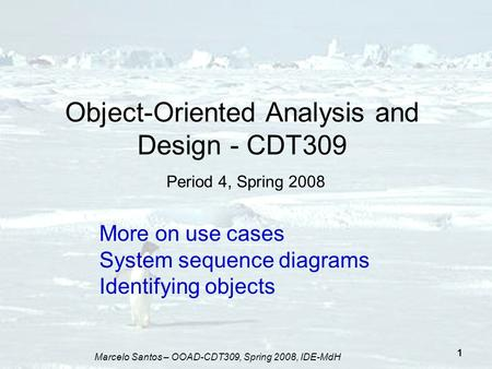 Marcelo Santos – OOAD-CDT309, Spring 2008, IDE-MdH 1 Object-Oriented Analysis and Design - CDT309 Period 4, Spring 2008 More on use cases System sequence.
