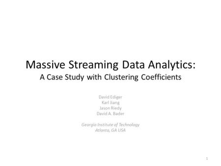 Massive Streaming Data Analytics: A Case Study with Clustering Coefficients David Ediger Karl Jiang Jason Riedy David A. Bader Georgia Institute of Technology.