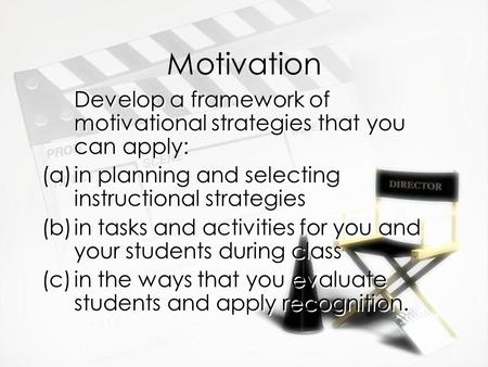 Motivation Develop a framework of motivational strategies that you can apply: (a)in planning and selecting instructional strategies (b)in tasks and activities.