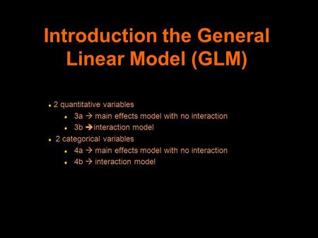 Introduction the General Linear Model (GLM) l 2 quantitative variables l 3a  main effects model with no interaction l 3b  interaction model l 2 categorical.