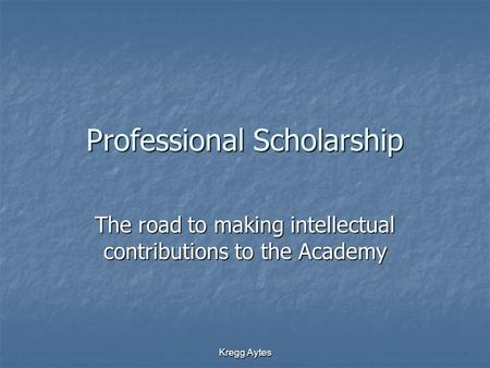 Kregg Aytes Professional Scholarship The road to making intellectual contributions to the Academy.