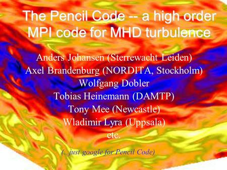 The Pencil Code -- a high order MPI code for MHD turbulence Anders Johansen (Sterrewacht Leiden)‏ Axel Brandenburg (NORDITA, Stockholm)‏ Wolfgang Dobler.