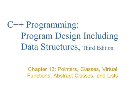 C++ Programming: Program Design Including Data Structures, Third Edition Chapter 13: Pointers, Classes, Virtual Functions, Abstract Classes, and Lists.
