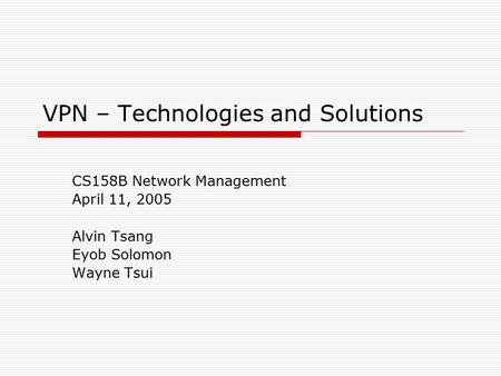 VPN – Technologies and Solutions CS158B Network Management April 11, 2005 Alvin Tsang Eyob Solomon Wayne Tsui.