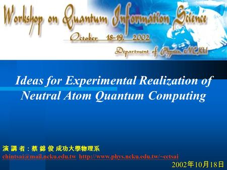 Ideas for Experimental Realization of Neutral Atom Quantum Computing 演 講 者:蔡 錦 俊 成功大學物理系