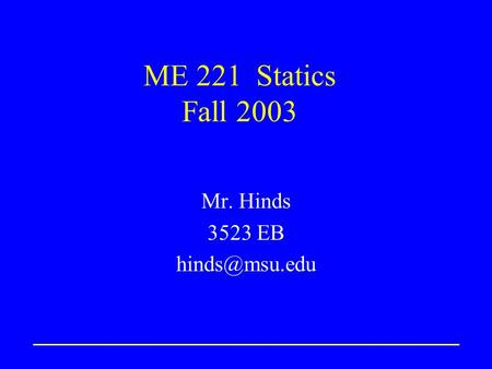 ME 221 Statics Fall 2003 Mr. Hinds 3523 EB