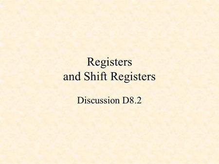 Registers and Shift Registers Discussion D8.2. D Flip-Flop 0 0 1 1 1 0 X 0 Q 0 ~Q 0 D CLK Q ~Q D gets latched to Q on the rising edge of the clock. Positive.