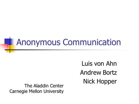 Anonymous Communication Luis von Ahn Andrew Bortz Nick Hopper The Aladdin Center Carnegie Mellon University.