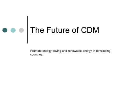 The Future of CDM Promote energy saving and renewable energy in developing countries.