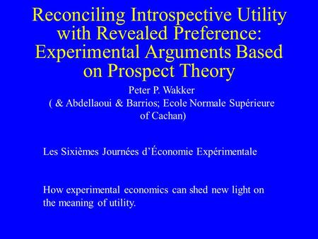 Reconciling Introspective Utility with Revealed Preference: Experimental Arguments Based on Prospect Theory Peter P. Wakker ( & Abdellaoui & Barrios; Ecole.