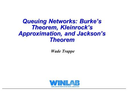 Queuing Networks: Burke's Theorem, Kleinrock's Approximation, and Jackson's Theorem Wade Trappe.
