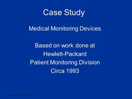 Copyright © 2005, Pearson Education, Inc. Case Study Medical Monitoring Devices Based on work done at Hewlett-Packard Patient Monitoring Division Circa.