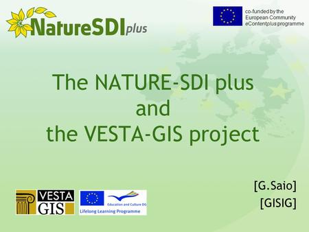 Co-funded by the European Community eContentplus programme The NATURE-SDI plus and the VESTA-GIS project [G.Saio] [GISIG]
