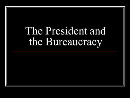 The President and the Bureaucracy. The President Must Have The power to persuade, not command Highly developed leadership and political skills The skills.