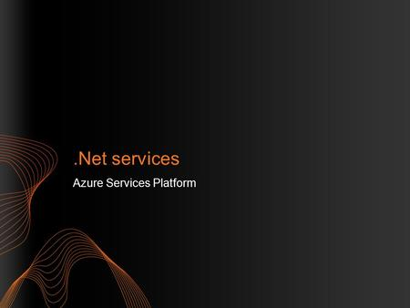 .Net services Azure Services Platform. Introduction to Microsoft.Net Services.Net Service Bus.Net Access Control Service.Net WorkFlow Service Tools.