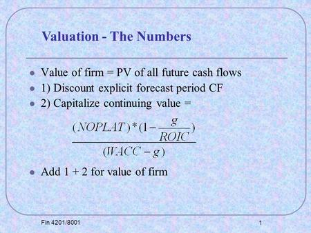 Fin 4201/8001 1 Value of firm = PV of all future cash flows 1) Discount explicit forecast period CF 2) Capitalize continuing value = Add 1 + 2 for value.