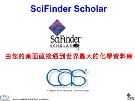Not to be distributed without permission 由您的桌面直接通到世界最大的化學資料庫 SciFinder Scholar.
