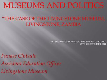 "MUSEUMS AND POLITICS ""THE CASE OF THE LIVINGSTONE MUSEUM, LIVINGSTONE, ZAMBIA INTERCOM CONFERENCE, COPENHAGEN, DENMARK 13 TO 16 SEPTEMBER, 2011 Funase."
