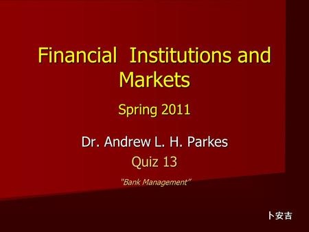"Financial Institutions and Markets Spring 2011 Dr. Andrew L. H. Parkes Quiz 13 ""Bank Management"" 卜安吉."