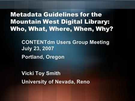 Metadata Guidelines for the Mountain West Digital Library: Who, What, Where, When, Why? CONTENTdm Users Group Meeting July 23, 2007 Portland, Oregon Vicki.