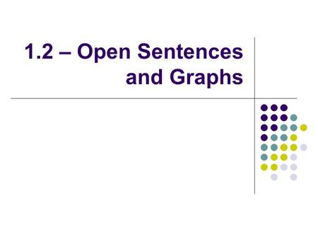 1.2 – Open Sentences and Graphs. Definitions An expression is a number, a variable, or a sum, difference, product, or quotient that contains one or more.