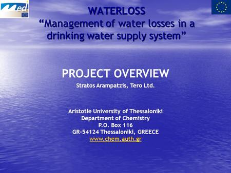 "WATERLOSS ""Management of water losses in a drinking water supply system"" PROJECT OVERVIEW Stratos Arampatzis, Tero Ltd. Aristotle University of Thessaloniki."
