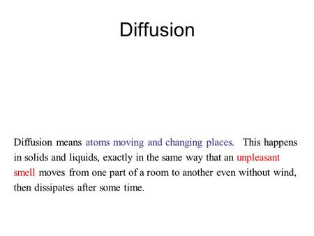 Diffusion Diffusion means atoms moving and changing places. This happens in solids and liquids, exactly in the same way that an unpleasant smell moves.