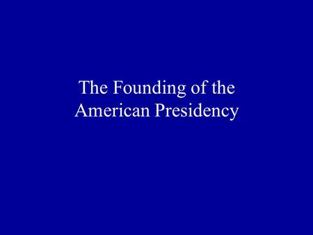 The Founding of the American Presidency Please discuss in small groups: If you were designing a new government, what powers would you give the executive.