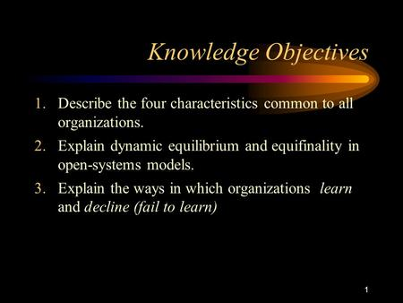 1 Knowledge Objectives 1.Describe the four characteristics common to all organizations. 2.Explain dynamic equilibrium and equifinality in open-systems.