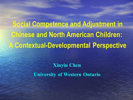 Social Competence and Adjustment in Chinese and North American Children: A Contextual-Developmental Perspective Xinyin Chen University of Western Ontario.