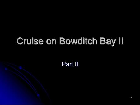 1 Cruise on Bowditch Bay II Part II. 2 3 4 5 6 41 0 41.4 N 71 0 56.4' W 1006 60*D =S*T 60*2 =20*T T=6 min ETA=1000+0006 222 Vs. 223 174 (173) 41 0.