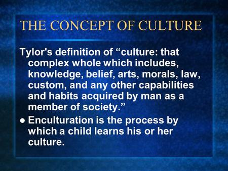 "THE CONCEPT OF CULTURE Tylor's definition of ""culture: that complex whole which includes, knowledge, belief, arts, morals, law, custom, and any other capabilities."