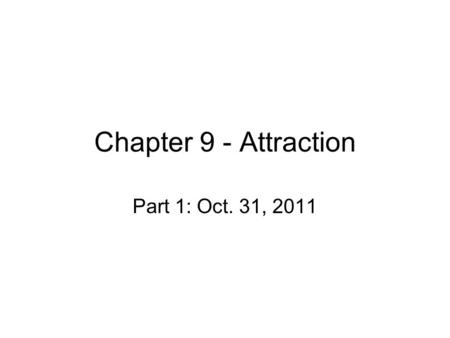 Chapter 9 - Attraction Part 1: Oct. 31, 2011. Attraction Humans have social needs – those with close friendships are happier –Affiliation –Loneliness.