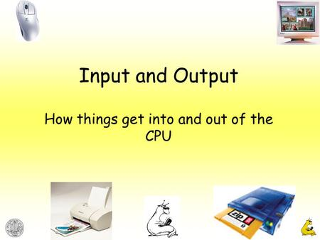 Input and Output How things get into and out of the CPU.