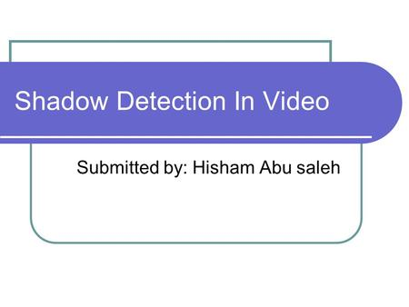 Shadow Detection In Video Submitted by: Hisham Abu saleh.