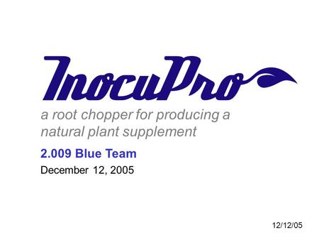 A root chopper for producing a natural plant supplement 2.009 Blue Team December 12, 2005 12/12/05.