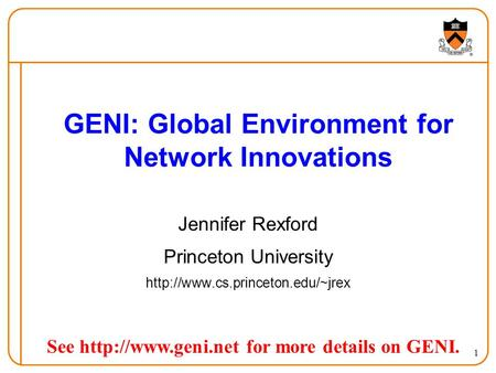 1 GENI: Global Environment for Network Innovations Jennifer Rexford Princeton University  See  for.