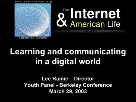 Learning and communicating in a digital world Lee Rainie – Director Youth Panel - Berkeley Conference March 29, 2003.