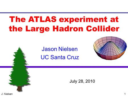 J. Nielsen1 The ATLAS experiment at the Large Hadron Collider Jason Nielsen UC Santa Cruz VERTEX 2004 July 28, 2010.