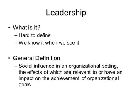 Leadership What is it? General Definition Hard to define