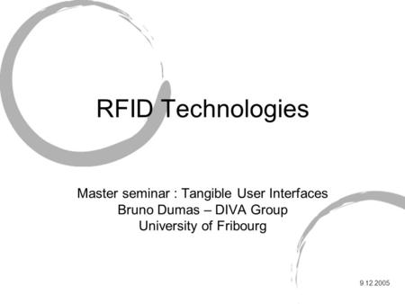 RFID Technologies Master seminar : Tangible User Interfaces Bruno Dumas – DIVA Group University of Fribourg 9.12.2005.