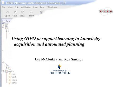 Using GIPO to support learning in knowledge acquisition and automated planning Lee McCluskey and Ron Simpson.